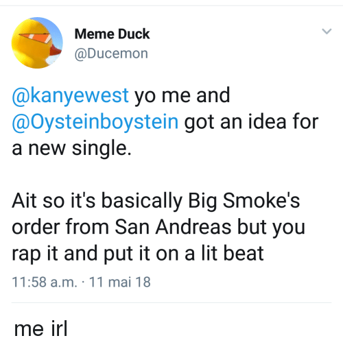 Lit, Meme, and Rap: Meme Duck  @Ducemon  @kanyewest yo me and  @Oysteinboystein got an idea for  a new single.  Ait so it's basically Big Smoke's  order from San Andreas but you  rap it and put it on a lit beat  11:58 a.m. 11 mai 18 me irl