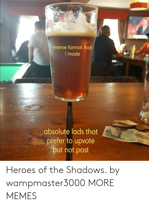 Dank, Meme, and Memes: meme format that  I made  absolute lads that  prefer to upvote  but not post Heroes of the Shadows. by wampmaster3000 MORE MEMES