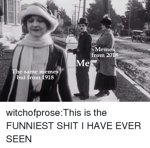 Meme, Memes, and Shit: Meme  from 2018  Me  The same memes  but from 1918 witchofprose:This is the FUNNIEST SHIT I HAVE EVER SEEN