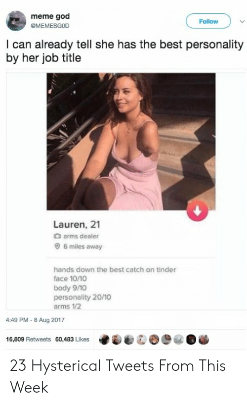 God, Meme, and Tinder: meme god  @MEMESGOD  Follow  I can already tell she has the best personality  by her job title  0  Lauren, 21  arms dealer  6 miles away  hands down the best catch on tinder  face 10/1  body 9/10  personality 20/10  arms 1/2  4:49 PM-8 Aug 2017  16,809 Retweets 60,483 Likes 23 Hysterical Tweets From This Week