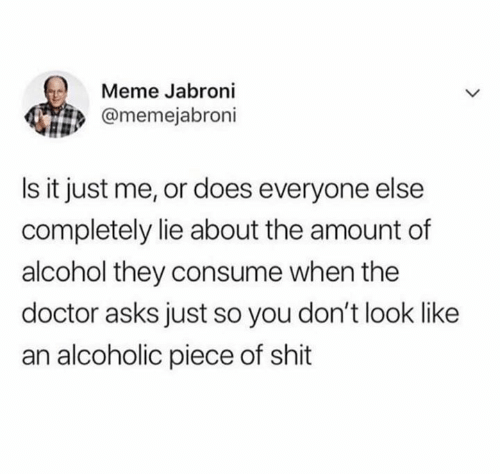 Doctor, Jabroni, and Meme: Meme Jabroni  @memejabroni  Is it just me, or does everyone else  completely lie about the amount of  alcohol they consume when the  doctor asks just so you don't look like  an alcoholic piece of shit