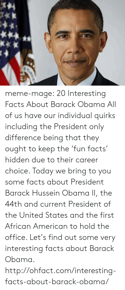 Facts, Meme, and Obama: meme-mage:    20 Interesting Facts About Barack Obama     All of us have our individual quirks including the President only difference being that they ought to keep the 'fun facts' hidden due to their career choice. Today we bring to you some facts about President Barack Hussein Obama II, the 44th and current President of the United States and the first African American to hold the office. Let's find out some very interesting facts about Barack Obama. http://ohfact.com/interesting-facts-about-barack-obama/