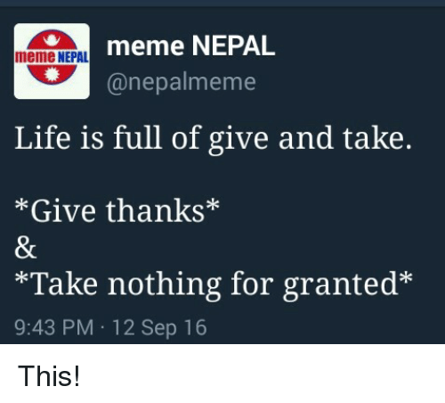Life, Meme, and Memes: meme NEPAL  meme NEPAL  (a nepal meme  Life is full of give and take.  Give thanks  *Take nothing for granted  9:43 PM 12 Sep 16 This!