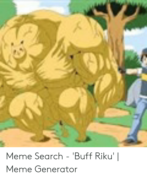 Meme Search Buff Riku Meme Generator Meme On Me Me He was the face of strengthposting, till he died from being a meme too much. meme search buff riku meme