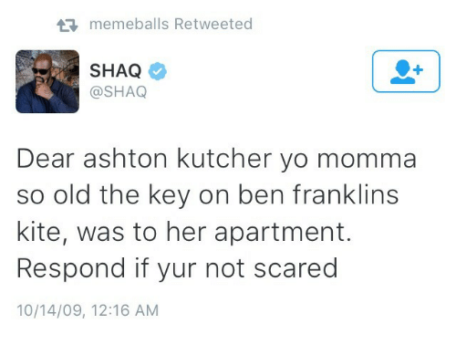 Shaq, Yo, and Old: memeballs Retweeted  SHAQ  @SHAQ  Dear ashton kutcher yo momma  so old the key on ben franklins  kite, was to her apartment.  Respond if yur not scared  10/14/09, 12:16 AM