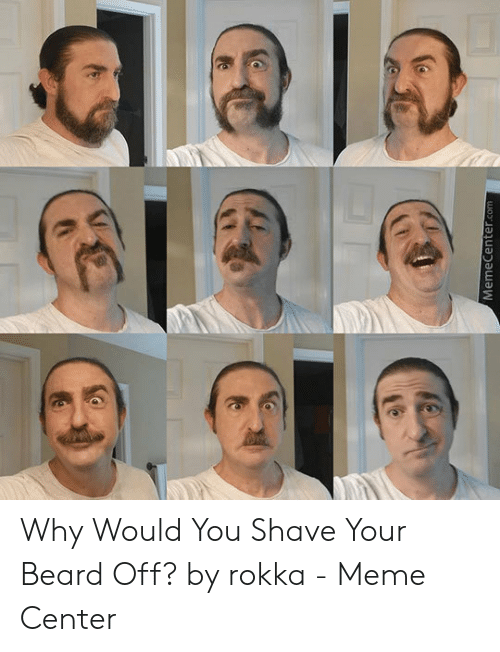 Memecenterco Why Would You Shave Your Beard Off By Rokka Meme