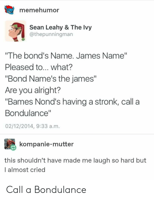 "Tumblr, Alright, and Bond: memehumor  Sean Leahy & The Ivy  @thepunningman  ""The bond's Name. James Name""  Pleased to... what?  ""Bond Name's the james""  Are you alright?  ""Bames Nond's having a stronk, call a  Bondulance""  02/12/2014, 9:33 a.m.  kompanie-mutter  this shouldn't have made me laugh so hard but  I almost cried Call a Bondulance"