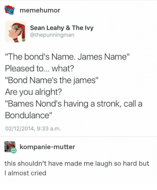 "Alright, Bond, and James: memehumor  Sean Leahy & The Ivy  @thepunningman  ""The bond's Name. James Name""  Pleased to... what?  ""Bond Name's the james""  Are you alright?  ""Bames Nond's having a stronk, call a  Bondulance""  02/12/2014, 9:33 a.m.  kompanie-mutter  this shouldn't have made me laugh so hard but  l almost cried"