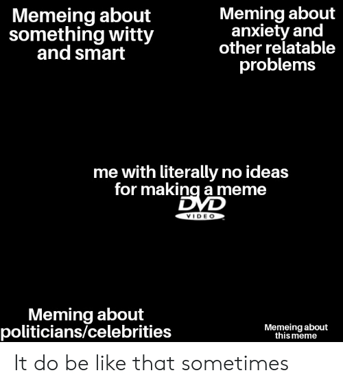 Be Like, Meme, and Reddit: Memeing about  something witty  and smart  Meming about  anxiety and  other relatable  problems  me with literally no ideas  for making a meme  VIDE O  Meming about  politicians/celebrities  Memeing about  this meme It do be like that sometimes