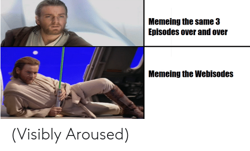 Episodes, Aroused, and Same: Memeing the same 3  Episodes over and over  Memeing the Webisodes (Visibly Aroused)