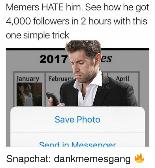 Memes, 🤖, and Photos: Memers HATE him. See how he got  4,000 followers in 2 hours with this  one simple trick  2017  I es  January February  April  Save Photo  SAnd in MMA CAnn Snapchat: dankmemesgang 🔥