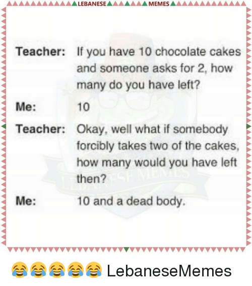 Bodies , Teacher, and Cake: MEMES AAAAAAAA  LEBANESE  Teacher: If you have 10 chocolate cakes E  and someone asks for 2, how  many do you have left?  10  Me  Teacher: Okay, well what if somebody  forcibly takes two of the cakes,  how many would you have left  then?  10 and a dead body.  Me 😂😂😂😂😂 LebaneseMemes