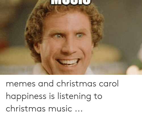 Christmas Music Meme.Memes And Christmas Carol Happiness Is Listening To