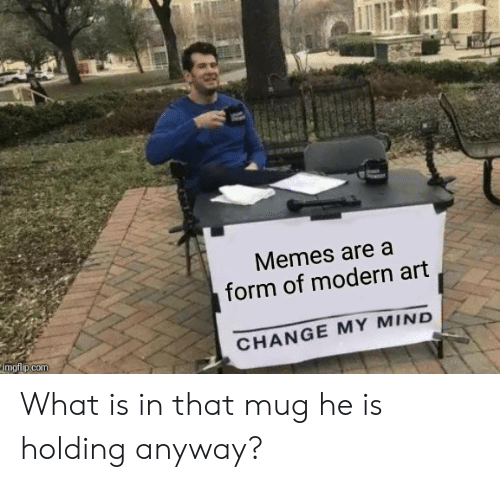 Memes Are a Form of Modern Art CHANGE MY MIND Imgflipcom What Is in