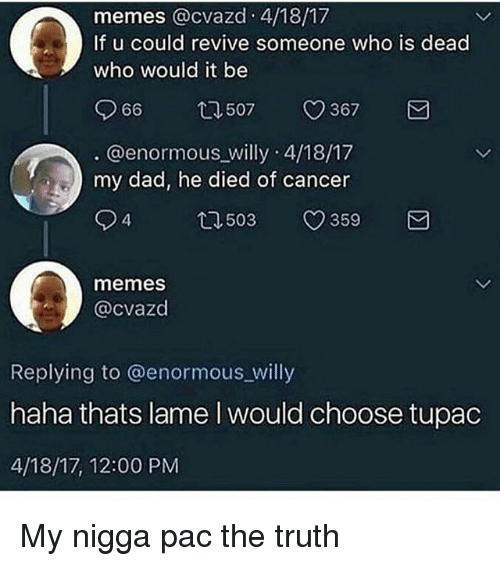 Dad, Memes, and My Nigga: memes @cvazd 4/18/17  If u could revive someone who is dead  who would it be  966  507  367  . @enormous willy 4/18/17  my dad, he died of cancer  94  503  359  memes  @cvazd  Replying to @enormous_willy  haha thats lame I would choose tupac  4/18/17, 12:00 PM My nigga pac the truth