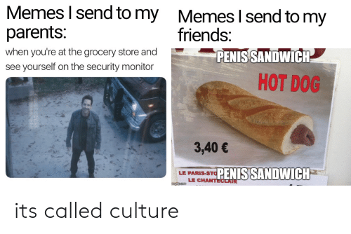 Friends, Memes, and Parents: Memes I send to my  parents:  Memes I send to my  friends:  when you're at the grocery store and  PENIS SANDWICH  see yourself on the security monitor  HOT DOG  3,40€  PENIS SANDWICH  LE PARIS-STO  LE CHANTECLAIR  imgfip com its called culture