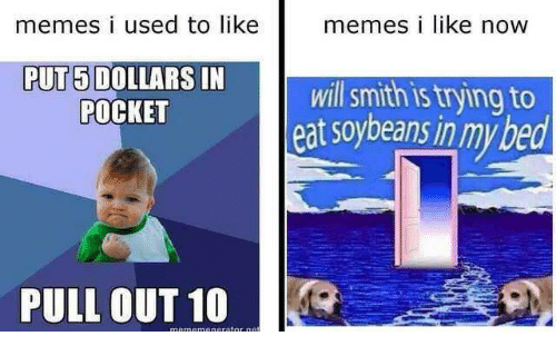 Memes, Will Smith, and Pull Out: memes i used to like  memesi lIKe now  FTOw  PUT5 DOLLARS IN  POCKET  will smith is trying to  at soybeans in my bed  PULL OUT 10
