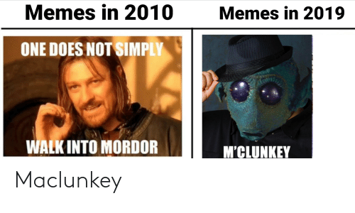 Memes, One, and One Does Not Simply Walk Into Mordor: Memes in 2010  Memes in 2019  ONE DOES NOT SIMPLY  WALK INTO MORDOR  M'CLUNKEY Maclunkey