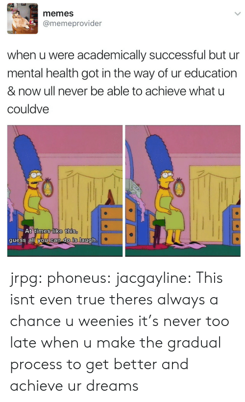 Memes, Target, and True: memes  @memeprovider  when u were academically successful but ur  mental health got in the way of ur education  & now ull never be able to achieve what u  couldve  t times like this  quess all vou can dO Is augh jrpg:  phoneus:  jacgayline:  This isnt even true theres always a chance u weenies  it's never too late  when u make the gradual process to get better and achieve ur dreams