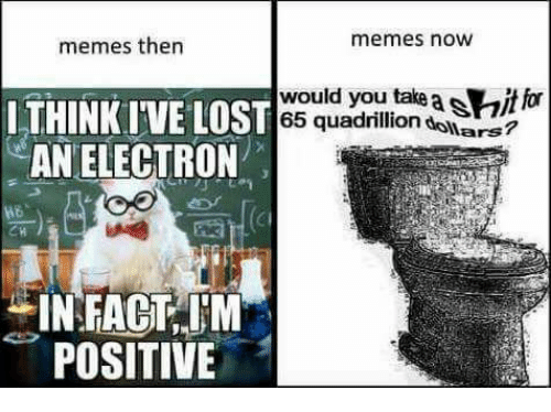 Memes, Lost, and 🤖: memes now  memes then  THINKIVE LOST  would you take  a SHitlo  65 quadrillion  dowars?  AN ELECTRON  IN FACT IM  POSITIVE