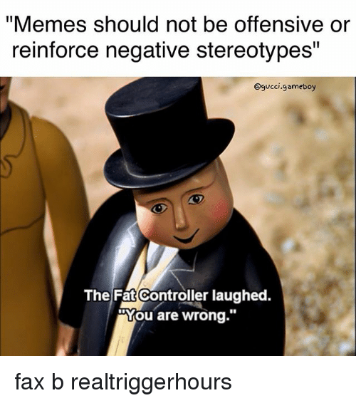 "Gucci, Memes, and Fat: ""Memes should not be offensive or  reinforce negative stereotypes""  @gucci.gameboy  The Fat Controller laughed.  ""You are wrong."" fax b realtriggerhours"