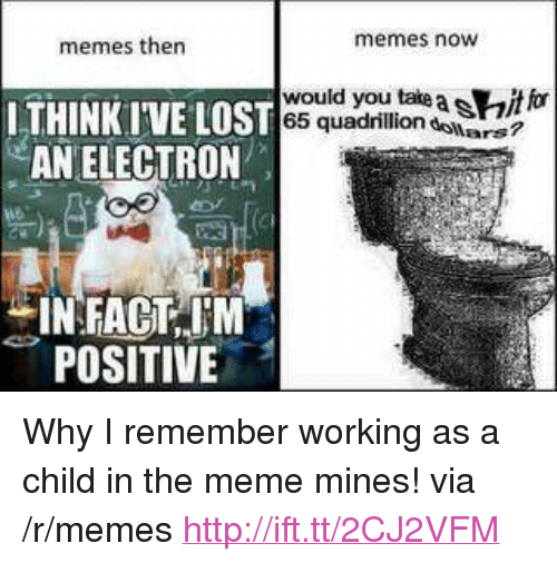"""Meme, Memes, and Http: memes then  memes now  ELOSI65 quadrilliondollars?  would you take a sait for  AN ELECTRON  INFACT,JN  POSITIVE <p>Why I remember working as a child in the meme mines! via /r/memes <a href=""""http://ift.tt/2CJ2VFM"""">http://ift.tt/2CJ2VFM</a></p>"""