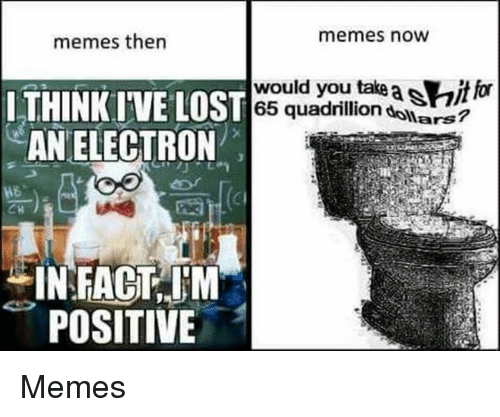 Memes, Dank Memes, and You: memes then  memes now  LTHINK IVE L  AN ELECTRON  ST 65 quadrillion dollars?  would you take asitfor  would you take a itor  POSITIVE Memes
