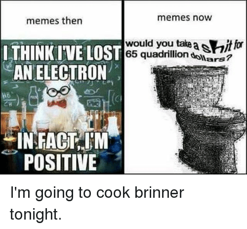 Ironic, Memes, and Lost: memes then  memes now  would you take  65 quadrillion  f  ITHINKI'VE LOST  AN ELECTRON  co  ars  CI  INFACT,M  POSITIVE I'm going to cook brinner tonight.