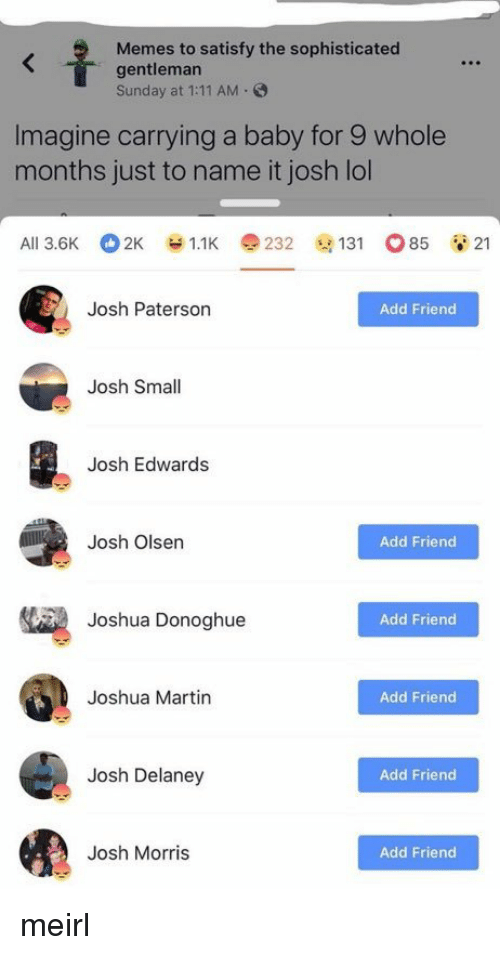 Ali, Lol, and Martin: Memes to satisfy the sophisticated  gentleman  Sunday at 1:11 AM.  Imagine carrying a baby for 9 whole  months just to name it josh lol  Ali 3.6K 2K У 1.1K e 232 @131 o85 21  Josh Paterson  Add Friend  Josh Small  Josh Edwards  Josh Olsen  Add Friend  Joshua Donoghue  Add Friend  Joshua Martin  Add Friend  Josh Delaney  Add Friend  Josh Morris  Add Friend meirl