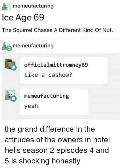 Yeah, Ice Age, and Hotel: memeufacturing  Ice Age 69  The Squirrel Chases A Different Kind Of Nut.  memeufacturing  officialmittromney69  Like a cashew?  memeufacturing  yeah  0 the grand difference in the attitudes of the owners in hotel hells season 2 episodes 4 and 5 is shocking honestly