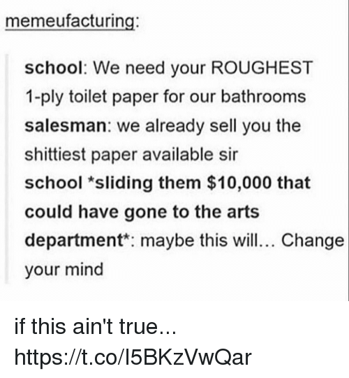 School, True, and Change: memeufacturing:  school: We need your ROUGHEST  1-ply toilet paper for our bathrooms  salesman: we already sell you the  shittiest paper available sir  school *sliding them $10,000 that  could have gone to the arts  department maybe this wil. Change  your mind if this ain't true... https://t.co/I5BKzVwQar