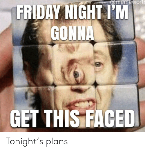 Friday, Reddit, and This: @memewort  FRIDAY NIGHT I'M  GONNA  GET THIS FACED Tonight's plans