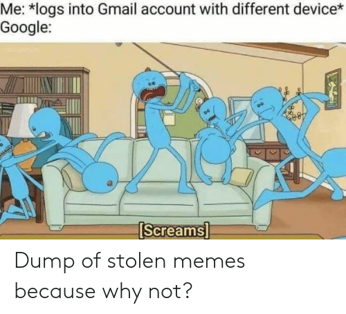 Google, Memes, and Gmail: MeMogs into Gmail account with different device*  Google:  [Screamsi Dump of stolen memes because why not?