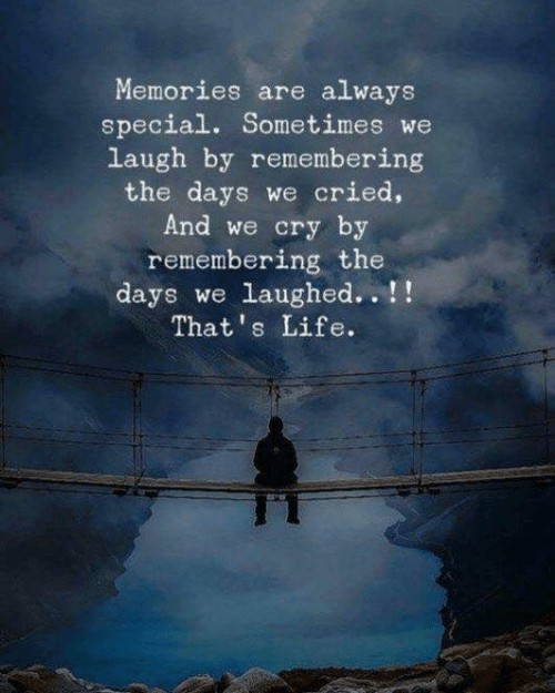 Life, Cry, and Memories: Memories are always  special. Sometimes we  laugh by remembering  the days we cried,  And we cry by  remembering the  days we laughed..!!  That's Life.