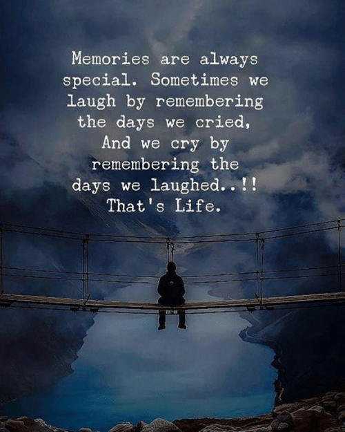Life, Cry, and Memories: Memories are always  special. Sometimes we  laugh by remembering  the days we cried,  And we cry by  remembering the  days we laughed.. !!  That's Life.