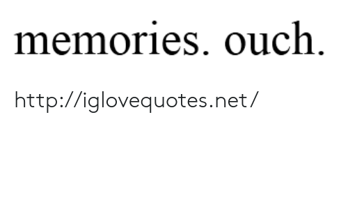 Http, Net, and Memories: memories. ouch. http://iglovequotes.net/