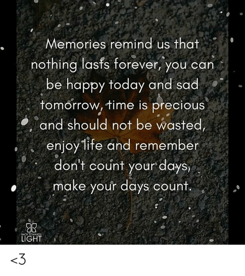 Life, Memes, and Precious: Memories remind us that  nothing lasts forever, you can  be happy today and sad  tomorrow, time is precious  and should not be wasted  enjoy life and remember  don't count your days,  make your days count.  GB  LIGHT <3