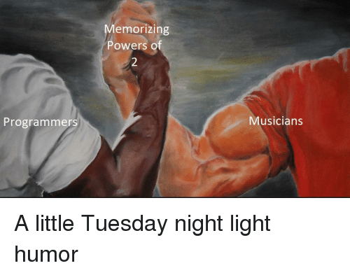 Powers, Light, and Humor: Memorizing  Powers of  Programmers  Musicians A little Tuesday night light humor