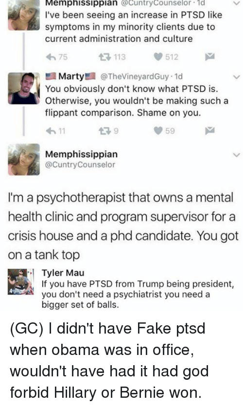 Fake, God, and Memes: Memphissippian cuntryCounselor d  I've been seeing an increase in PTSD like  symptoms in my minority clients due to  current administration and culture  わ75  113  512  MartyE @TheVineyardGuy. 1d  You obviously don't know what PTSD is.  Otherwise, you wouldn't be making such a  flippant comparison. Shame on you.  わ11  9  59  Memphissippian  @CuntryCounselor  I'm a psychotherapist that owns a mental  health clinic and program supervisor for a  crisis house and a phd candidate. You got  on a tank top  Tyler Mau  If you have PTSD from Trump being president,  you don't need a psychiatrist you need a  bigger set of balls. (GC) I didn't have Fake ptsd when obama was in office, wouldn't have had it had god forbid Hillary or Bernie won.