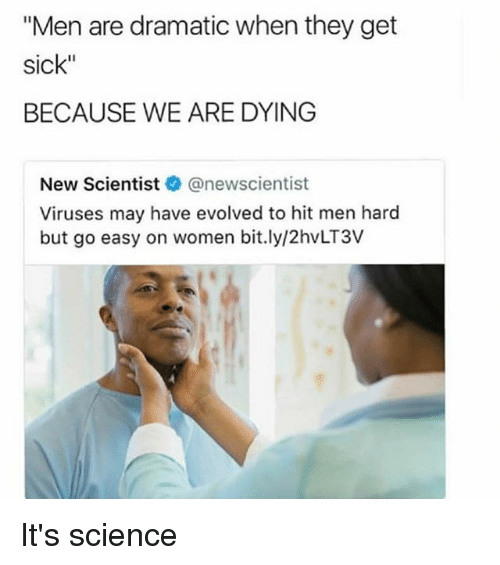 "Science, Women, and Dank Memes: ""Men are dramatic when they get  sick""  BECAUSE WE ARE DYING  New Scientistネ@newscientist  Viruses may have evolved to hit men hard  but go easy on women bit.ly/2hvLT3V It's science"