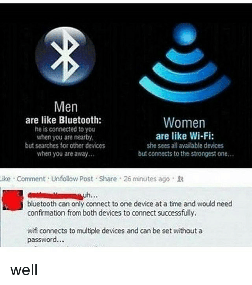 Bluetooth, Memes, and Connected: Men  are like Bluetooth:  he is connected to you  when you are nearby  but searches for other devices  when you are away  Women  are like Wi-Fi  she sees all available devices  but connects to the strongest one…  ike . Comment . Unfollow Post-Share-26 minutes ago .  bluetooth can only connect to one device at a time and would need  confirmation from both devices to connect successfully  wifi connects to multiple devices and can be set without a  password… well