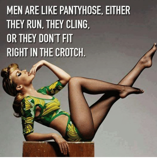 men are like pantyhose either they run they cling or 4559879 men are like pantyhose either they run they cling or they don't
