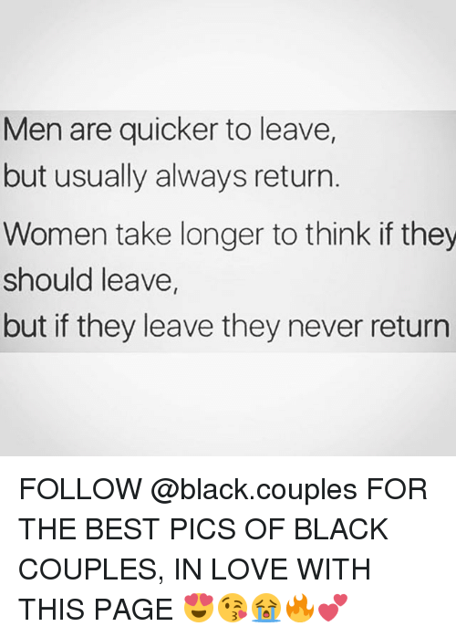 Love, Memes, and Best: Men are quicker to leave,  but usually always return  Women take longer to think if they  should leave,  but if they leave they never return FOLLOW @black.couples FOR THE BEST PICS OF BLACK COUPLES, IN LOVE WITH THIS PAGE 😍😘😭🔥💕