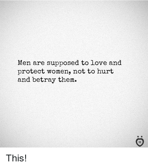 Love, Women, and Them: Men are supposed to love and  protect women, not to hurt  and betray them.  I R This!