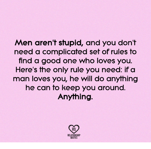 Memes, 🤖, and Find A: Men aren't stupid, and you don't  need a complicated set of rules to  find a good one who loves you.  Here's the only rule you need: if a  man loves you, he will do anything  he can to keep you around.  Anything.  RQ  RELATIONSHIP  QUOTES