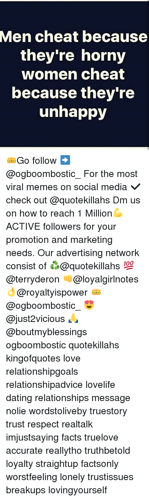 Dating, Facts, and Horny: Men cheat because  they're horny  women cheat  because they're  unhappy 👑Go follow ➡@ogboombostic_ For the most viral memes on social media ✔check out @quotekillahs Dm us on how to reach 1 Million💪ACTIVE followers for your promotion and marketing needs. Our advertising network consist of ♻@quotekillahs 💯@terryderon 👊@loyalgirlnotes 👌@royaltyispower 👑@ogboombostic_ 😍@just2vicious 🙏@boutmyblessings ogboombostic quotekillahs kingofquotes love relationshipgoals relationshipadvice lovelife dating relationships message nolie wordstoliveby truestory trust respect realtalk imjustsaying facts truelove accurate reallytho truthbetold loyalty straightup factsonly worstfeeling lonely trustissues breakups lovingyourself