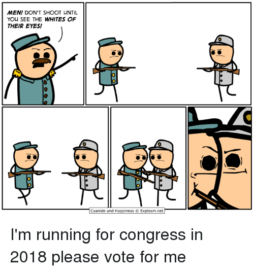 Dank, Cyanide and Happiness, and Happiness: MEN! DON'T SHOOT UNTIL  YOU SEE THE WHITES OF  THEIR EYES!  Cyanide and Happiness O Explosm.net I'm running for congress in 2018 please vote for me
