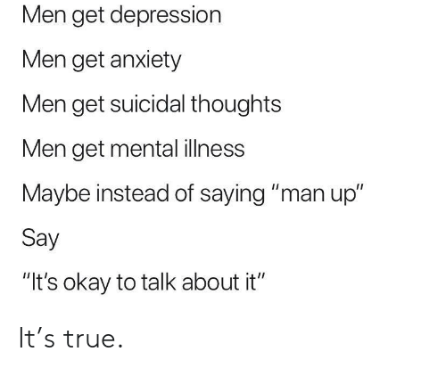 """True, Anxiety, and Depression: Men get depression  Men get anxiety  Men get suicidal thoughts  Men get mental ilness  Maybe instead of saying """"man up""""  Say  """"It's okay to talk about it"""" It's true."""