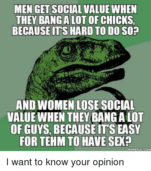Sex, Women, and Com: MEN GET SOCIAL VALUE WHEN  THEY BANGALOT OF CHICKS  BECAUSEITS HARD TO DO SO?  AND WOMEN LOSE SOCIAL  VALUE WHEN THEY BANG A LOT  OF GUYS, BECAUSE IT'S EASY  FOR TEHM TO HAVE SEX?  MEMEFUL:COM I want to know your opinion