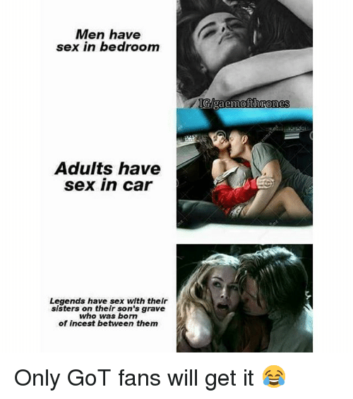 Memes, Sex, and 🤖: Men have  sex in bedroom  Adults have  sex in car  Legends have sex with thelr  sisters on their son's grave  who was born  of incest between them  IGAgaemofthrones Only GoT fans will get it 😂